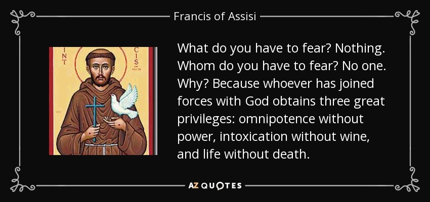 What do you have to fear? Nothing. Whom do you have to fear? No one. Why? Because whoever has joined forces with God obtains three great privileges: omnipotence without power, intoxication without wine, and life without death. - Francis of Assisi