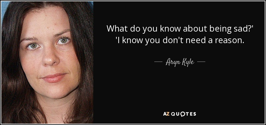 What do you know about being sad?' 'I know you don't need a reason. - Aryn Kyle
