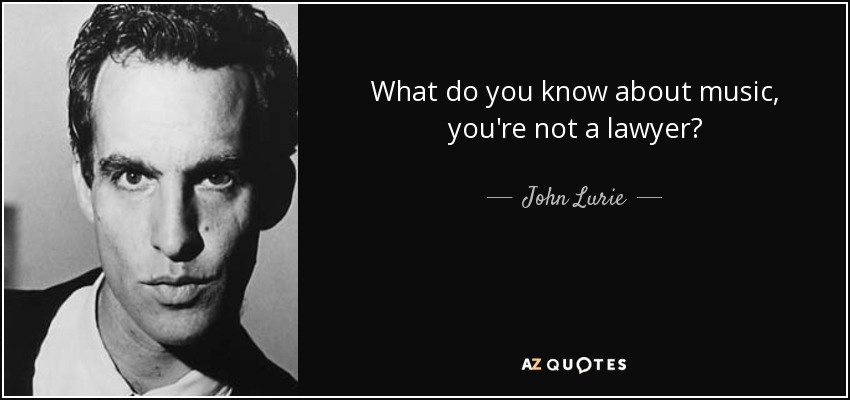 What do you know about music, you're not a lawyer? - John Lurie