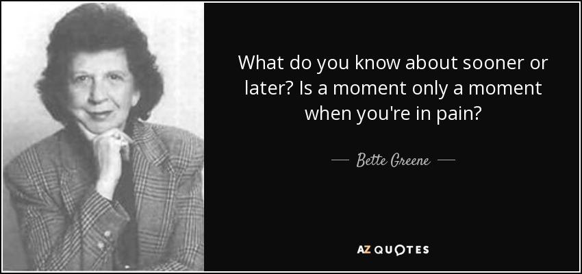 What do you know about sooner or later? Is a moment only a moment when you're in pain? - Bette Greene