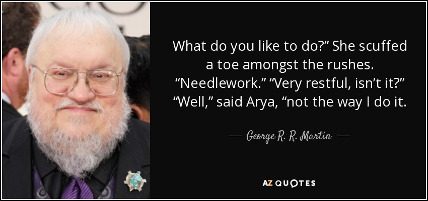 """What do you like to do?"""" She scuffed a toe amongst the rushes. """"Needlework."""" """"Very restful, isn't it?"""" """"Well,"""" said Arya, """"not the way I do it. - George R. R. Martin"""