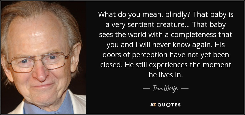 What do you mean, blindly? That baby is a very sentient creature… That baby sees the world with a completeness that you and I will never know again. His doors of perception have not yet been closed. He still experiences the moment he lives in. - Tom Wolfe