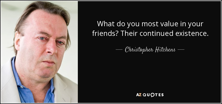 What do you most value in your friends? Their continued existence. - Christopher Hitchens
