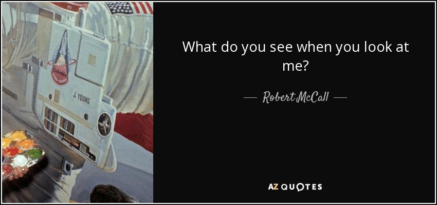 Robert Mccall Quote What Do You See When You Look At Me