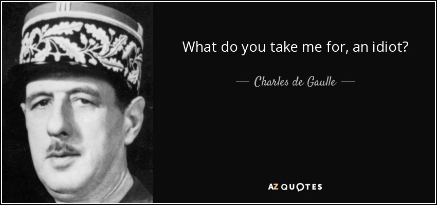 What do you take me for, an idiot? - Charles de Gaulle