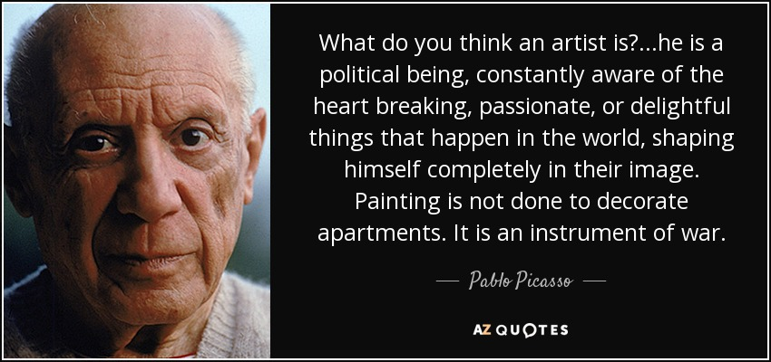 What do you think an artist is? ...he is a political being, constantly aware of the heart breaking, passionate, or delightful things that happen in the world, shaping himself completely in their image. Painting is not done to decorate apartments. It is an instrument of war. - Pablo Picasso