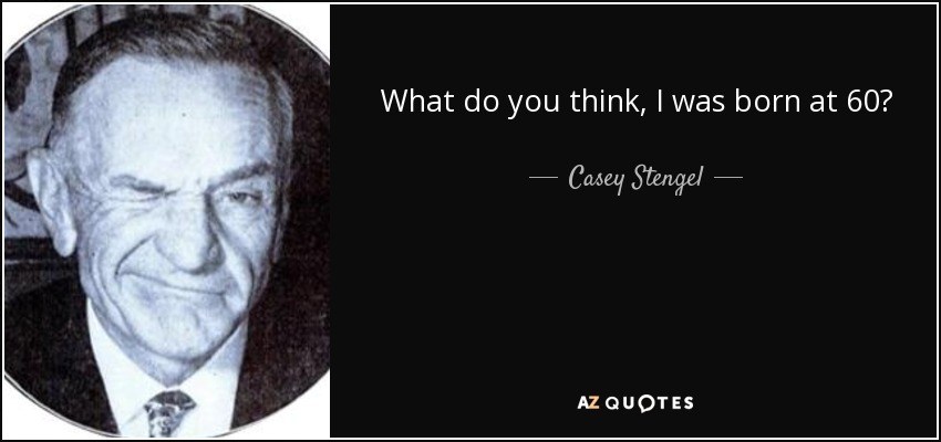 What do you think, I was born at 60? - Casey Stengel