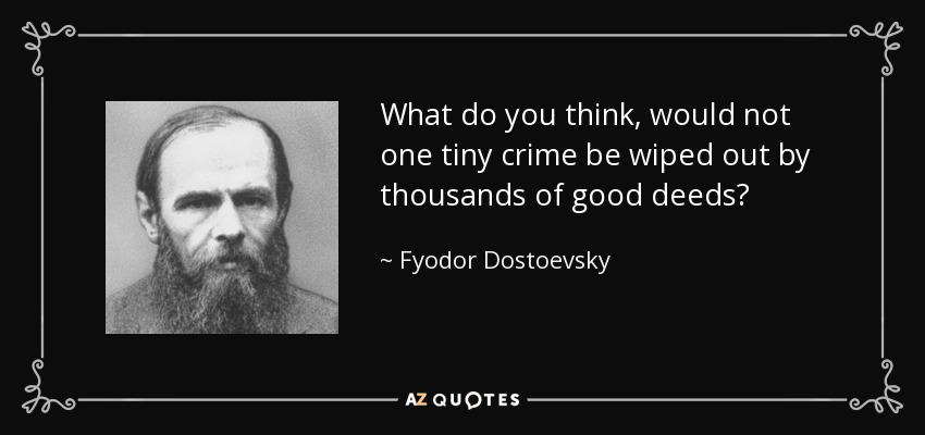 What do you think, would not one tiny crime be wiped out by thousands of good deeds? - Fyodor Dostoevsky