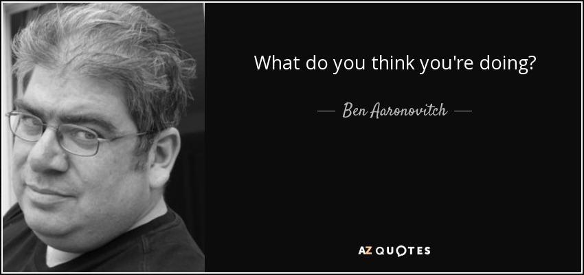 What do you think you're doing? - Ben Aaronovitch