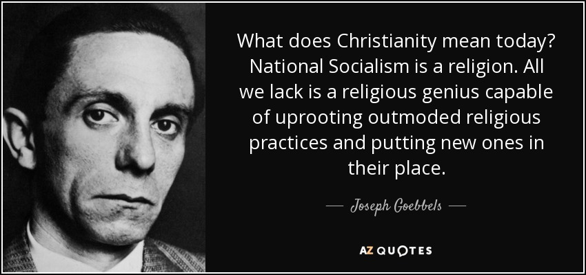 What does Christianity mean today? National Socialism is a religion. All we lack is a religious genius capable of uprooting outmoded religious practices and putting new ones in their place. - Joseph Goebbels