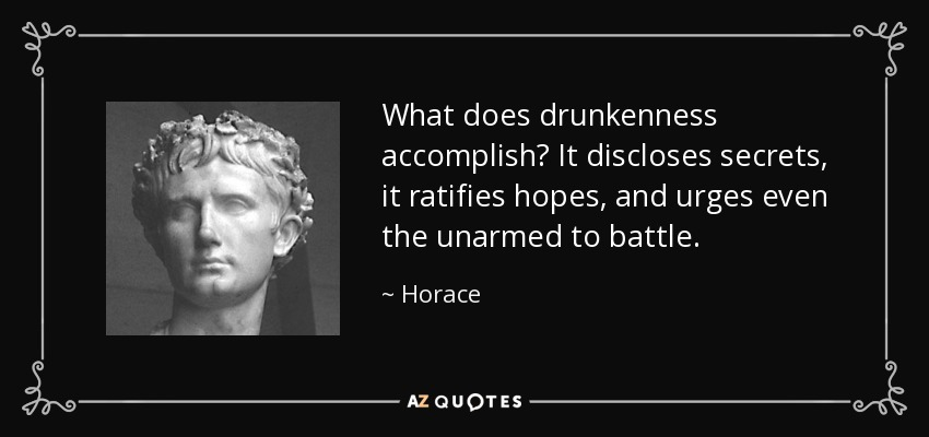 What does drunkenness accomplish? It discloses secrets, it ratifies hopes, and urges even the unarmed to battle. - Horace