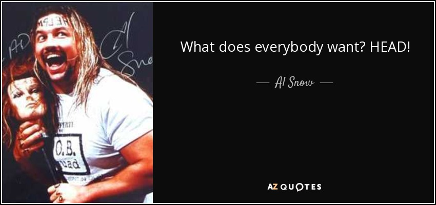 What does everybody want? HEAD! - Al Snow