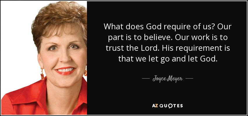 What does God require of us? Our part is to believe. Our work is to trust the Lord. His requirement is that we let go and let God. - Joyce Meyer
