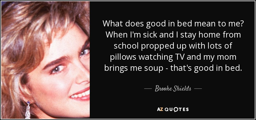 What does good in bed mean to me? When I'm sick and I stay home from school propped up with lots of pillows watching TV and my mom brings me soup - that's good in bed. - Brooke Shields