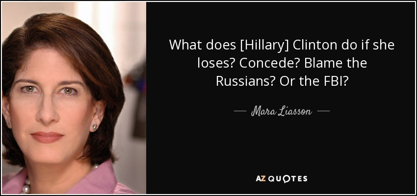 What does [Hillary] Clinton do if she loses? Concede? Blame the Russians? Or the FBI? - Mara Liasson