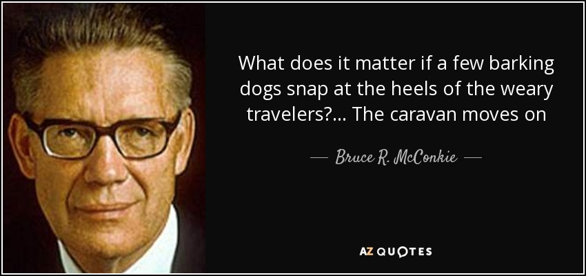 What does it matter if a few barking dogs snap at the heels of the weary travelers? ... The caravan moves on - Bruce R. McConkie