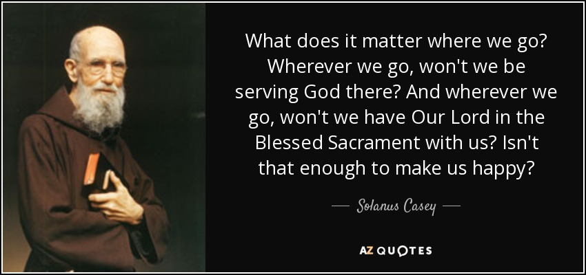 What does it matter where we go? Wherever we go, won't we be serving God there? And wherever we go, won't we have Our Lord in the Blessed Sacrament with us? Isn't that enough to make us happy? - Solanus Casey