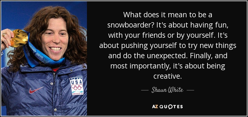 What does it mean to be a snowboarder? It's about having fun, with your friends or by yourself. It's about pushing yourself to try new things and do the unexpected. Finally, and most importantly, it's about being creative. - Shaun White