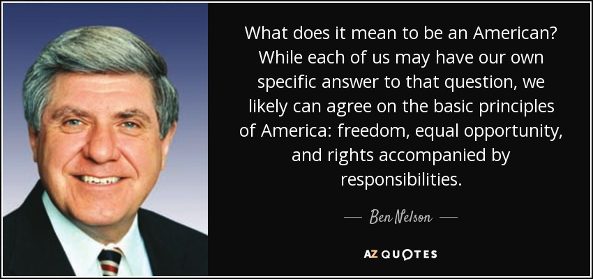 What does it mean to be an American? While each of us may have our own specific answer to that question, we likely can agree on the basic principles of America: freedom, equal opportunity, and rights accompanied by responsibilities. - Ben Nelson