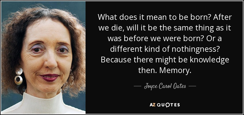 What does it mean to be born? After we die, will it be the same thing as it was before we were born? Or a different kind of nothingness? Because there might be knowledge then. Memory. - Joyce Carol Oates