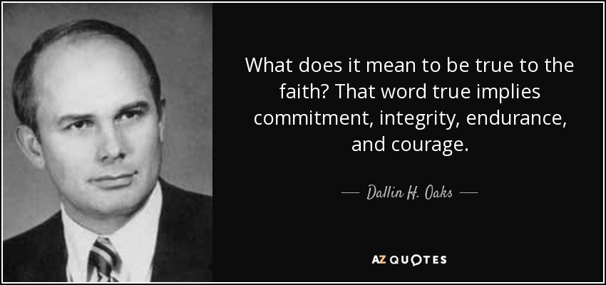 What does it mean to be true to the faith? That word true implies commitment, integrity, endurance, and courage. - Dallin H. Oaks
