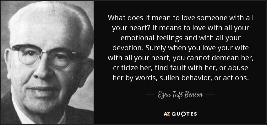 What does it mean to love someone with all your heart? It means to love with all your emotional feelings and with all your devotion. Surely when you love your wife with all your heart, you cannot demean her, criticize her, find fault with her, or abuse her by words, sullen behavior, or actions. - Ezra Taft Benson