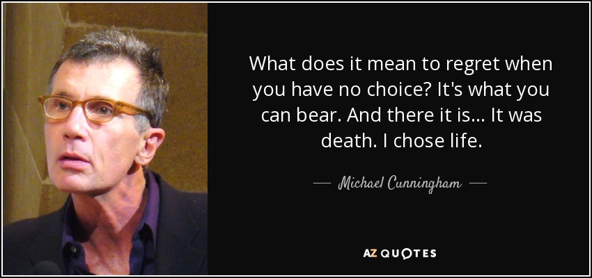 What does it mean to regret when you have no choice? It's what you can bear. And there it is... It was death. I chose life. - Michael Cunningham