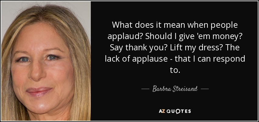 What does it mean when people applaud? Should I give 'em money? Say thank you? Lift my dress? The lack of applause - that I can respond to. - Barbra Streisand