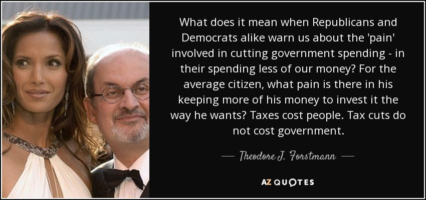 What does it mean when Republicans and Democrats alike warn us about the 'pain' involved in cutting government spending - in their spending less of our money? For the average citizen, what pain is there in his keeping more of his money to invest it the way he wants? Taxes cost people. Tax cuts do not cost government. - Theodore J. Forstmann