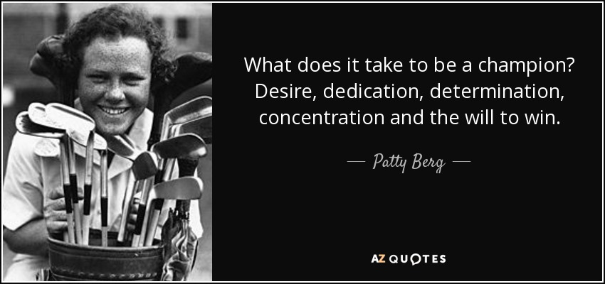 What does it take to be a champion? Desire, dedication, determination, concentration and the will to win. - Patty Berg