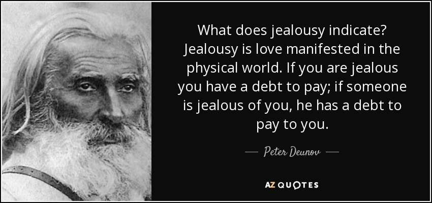 What does jealousy indicate? Jealousy is love manifested in the physical world. If you are jealous you have a debt to pay; if someone is jealous of you, he has a debt to pay to you. - Peter Deunov