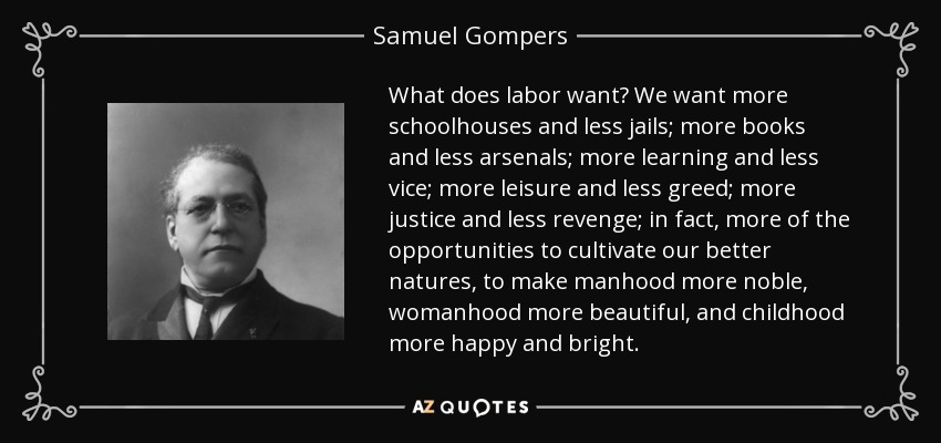 What does labor want? We want more schoolhouses and less jails; more books and less arsenals; more learning and less vice; more leisure and less greed; more justice and less revenge; in fact, more of the opportunities to cultivate our better natures, to make manhood more noble, womanhood more beautiful, and childhood more happy and bright. - Samuel Gompers