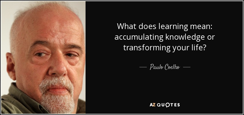 What does learning mean: accumulating knowledge or transforming your life? - Paulo Coelho