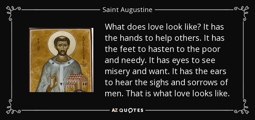 What does love look like? It has the hands to help others. It has the feet to hasten to the poor and needy. It has eyes to see misery and want. It has the ears to hear the sighs and sorrows of men. That is what love looks like. - Saint Augustine