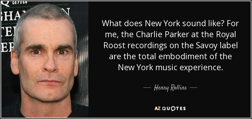 What does New York sound like? For me, the Charlie Parker at the Royal Roost recordings on the Savoy label are the total embodiment of the New York music experience. - Henry Rollins