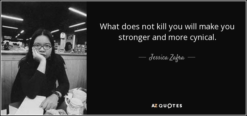 What does not kill you will make you stronger and more cynical. - Jessica Zafra