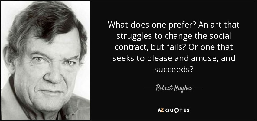 What does one prefer? An art that struggles to change the social contract, but fails? Or one that seeks to please and amuse, and succeeds? - Robert Hughes