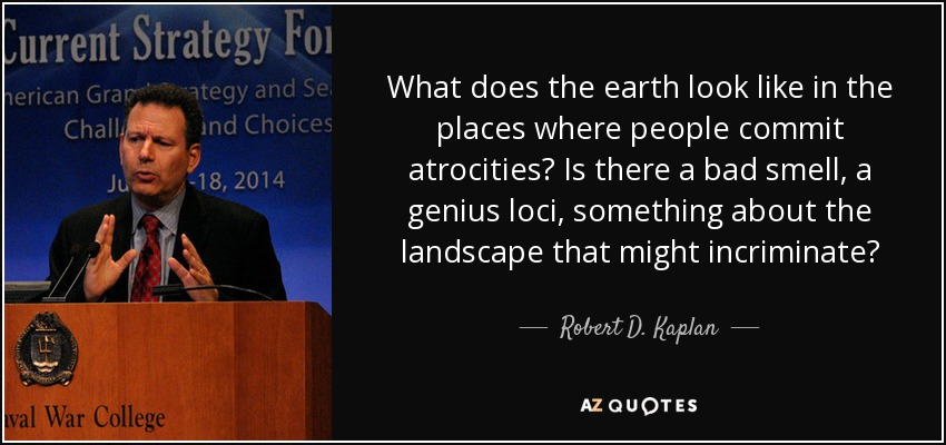 What does the earth look like in the places where people commit atrocities? Is there a bad smell, a genius loci, something about the landscape that might incriminate? - Robert D. Kaplan