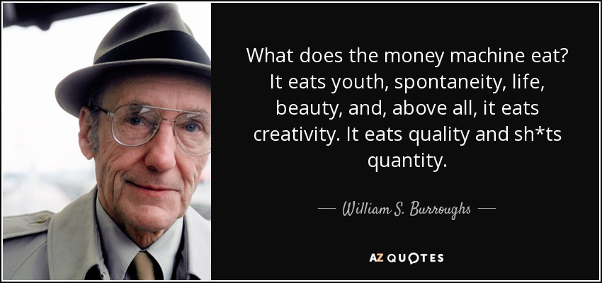 What does the money machine eat? It eats youth, spontaneity, life, beauty, and, above all, it eats creativity. It eats quality and sh*ts quantity. - William S. Burroughs