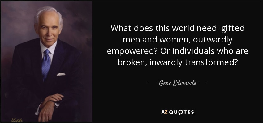 What does this world need: gifted men and women, outwardly empowered? Or individuals who are broken, inwardly transformed? - Gene Edwards