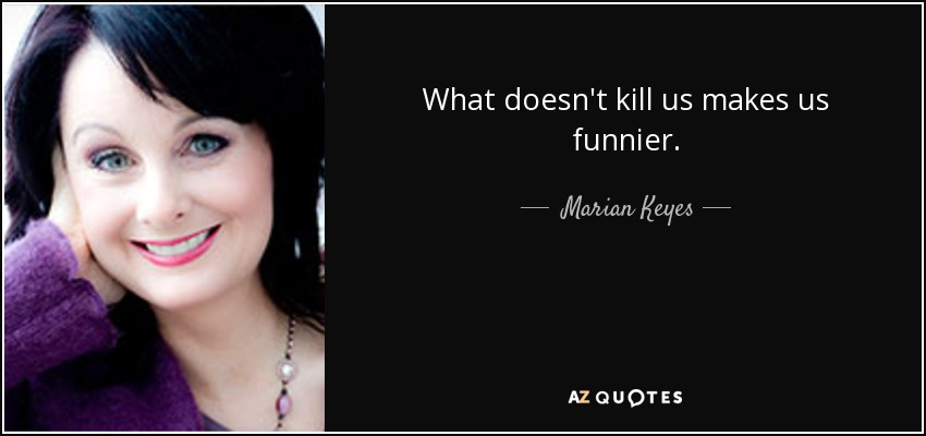 What doesn't kill us makes us funnier. - Marian Keyes