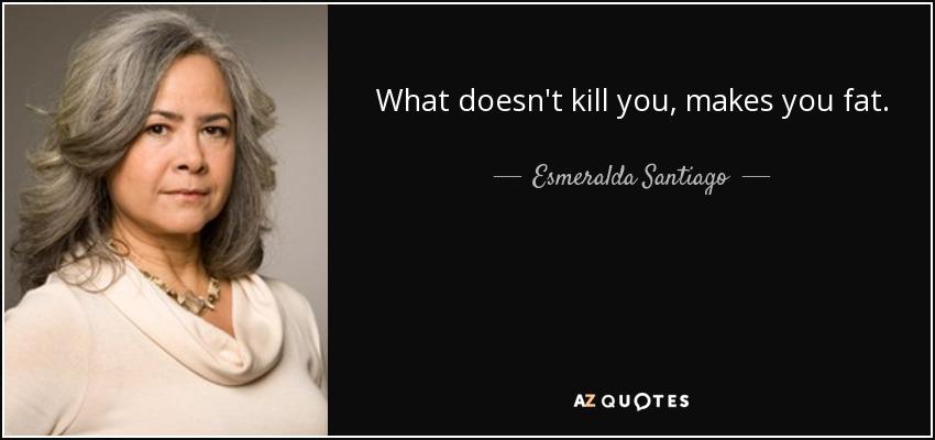 What doesn't kill you, makes you fat. - Esmeralda Santiago