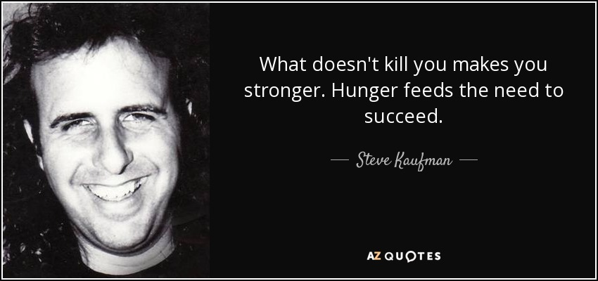 What doesn't kill you makes you stronger. Hunger feeds the need to succeed. - Steve Kaufman