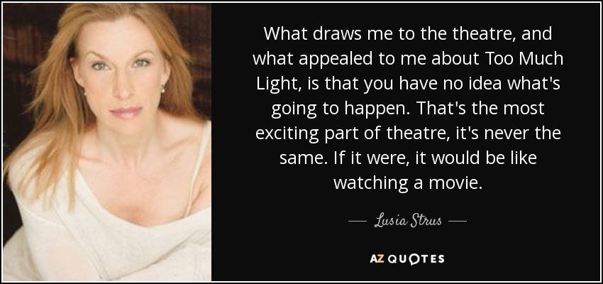 What draws me to the theatre, and what appealed to me about Too Much Light, is that you have no idea what's going to happen. That's the most exciting part of theatre, it's never the same. If it were, it would be like watching a movie. - Lusia Strus