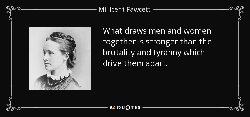 What draws men and women together is stronger than the brutality and tyranny which drive them apart. - Millicent Fawcett