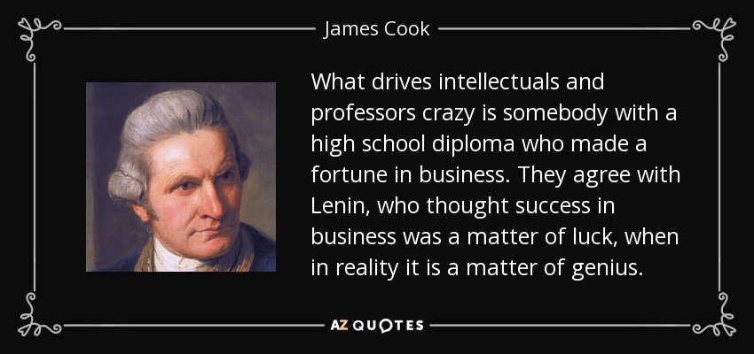 What drives intellectuals and professors crazy is somebody with a high school diploma who made a fortune in business. They agree with Lenin, who thought success in business was a matter of luck, when in reality it is a matter of genius. - James Cook