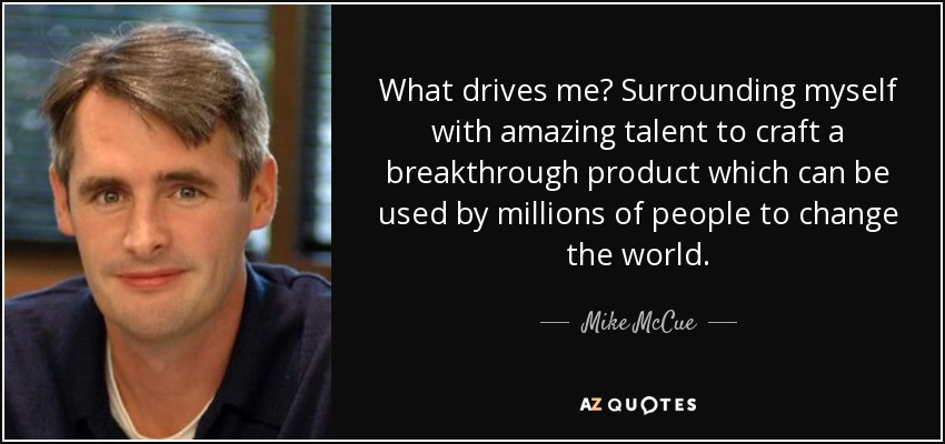 What drives me? Surrounding myself with amazing talent to craft a breakthrough product which can be used by millions of people to change the world. - Mike McCue
