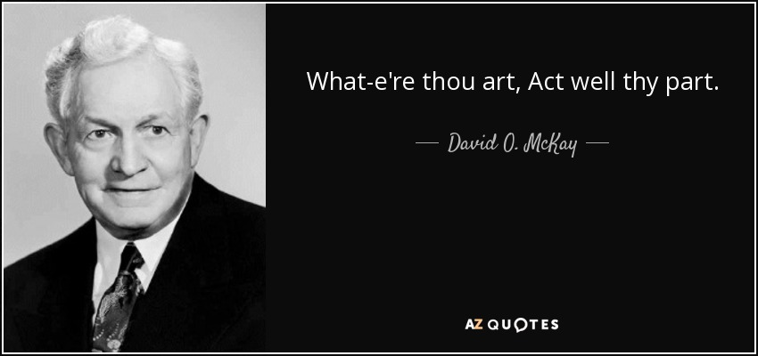 What-e're thou art, Act well thy part. - David O. McKay