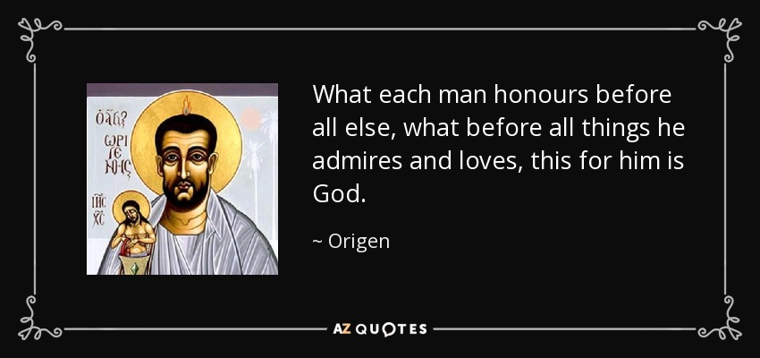 What each man honours before all else, what before all things he admires and loves, this for him is God. - Origen