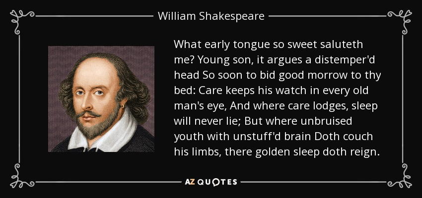 What early tongue so sweet saluteth me? Young son, it argues a distemper'd head So soon to bid good morrow to thy bed: Care keeps his watch in every old man's eye, And where care lodges, sleep will never lie; But where unbruised youth with unstuff'd brain Doth couch his limbs, there golden sleep doth reign. - William Shakespeare